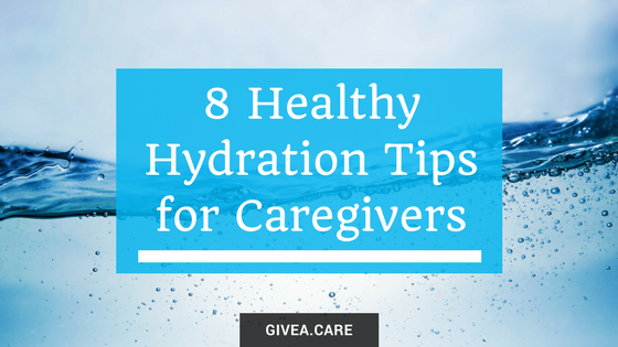 8 Healthy Hydration Tips for Caregivers